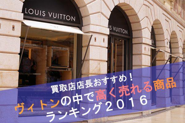 【2016年版】買取店店長おすすめ!ヴィトンの中で高く売れる商品ランキング